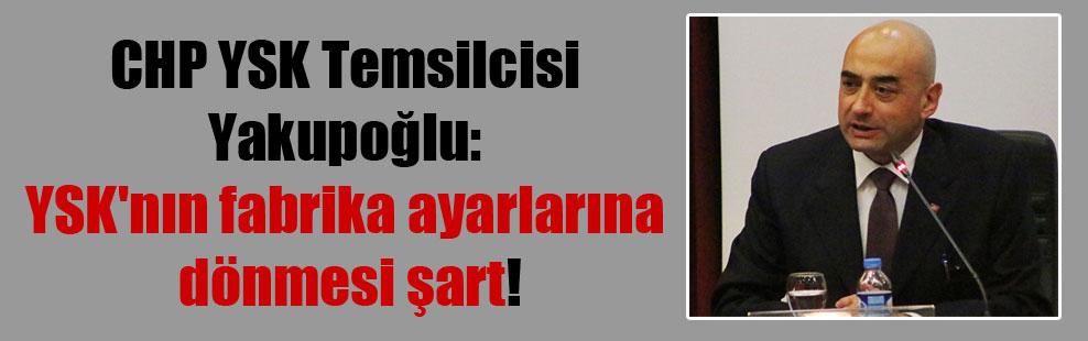 CHP YSK Temsilcisi Yakupoğlu: YSK'nın fabrika ayarlarına dönmesi şart!