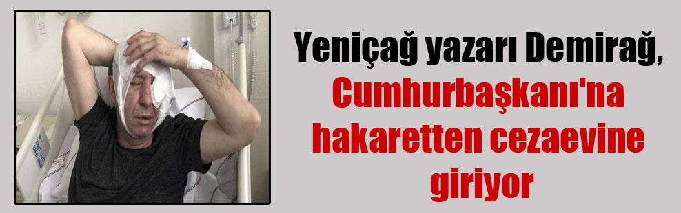 Yeniçağ yazarı Demirağ, Cumhurbaşkanı'na hakaretten cezaevine giriyor