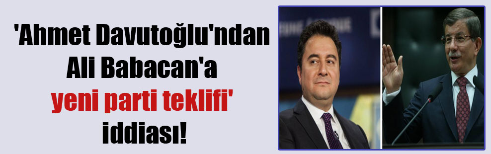 'Ahmet Davutoğlu'ndan Ali Babacan'a yeni parti teklifi' iddiası!