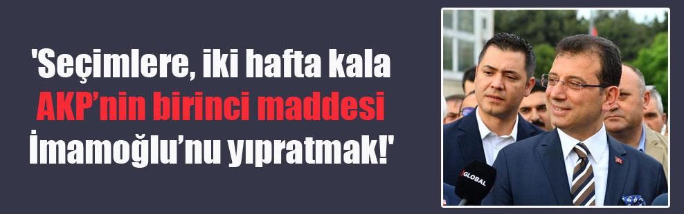 'Seçimlere, iki hafta kala AKP'nin birinci maddesi İmamoğlu'nu yıpratmak!'