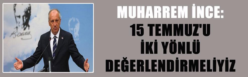 MUHARREM İNCE: 15 TEMMUZ'U İKİ YÖNLÜ DEĞERLENDİRMELİYİZ
