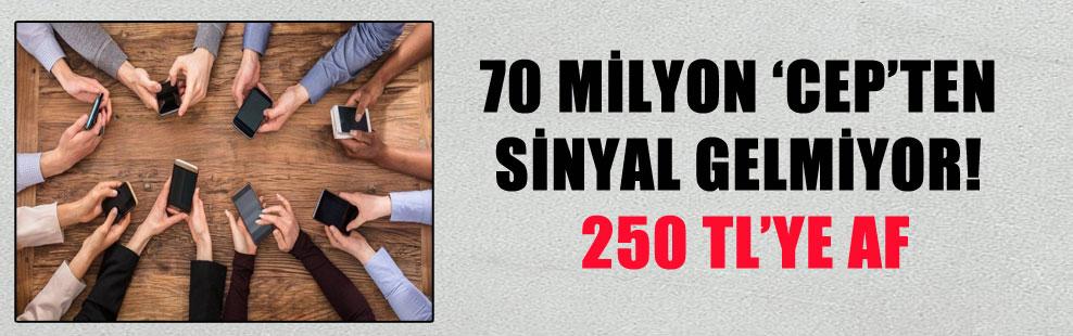 70 MİLYON 'CEP'TEN SİNYAL GELMİYOR! 250 TL'YE AF