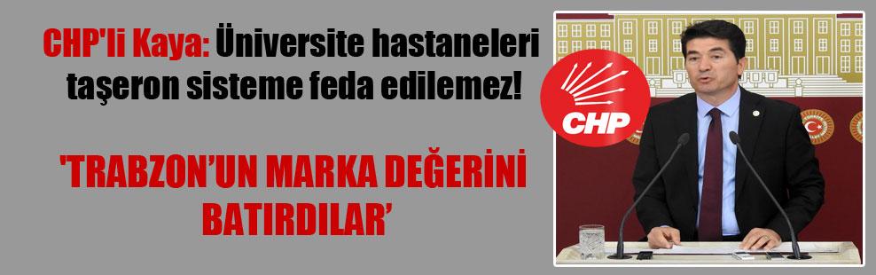 CHP'li Kaya: Üniversite hastaneleri taşeron sisteme feda edilemez! 'Trabzon'un marka değerini batırdılar'