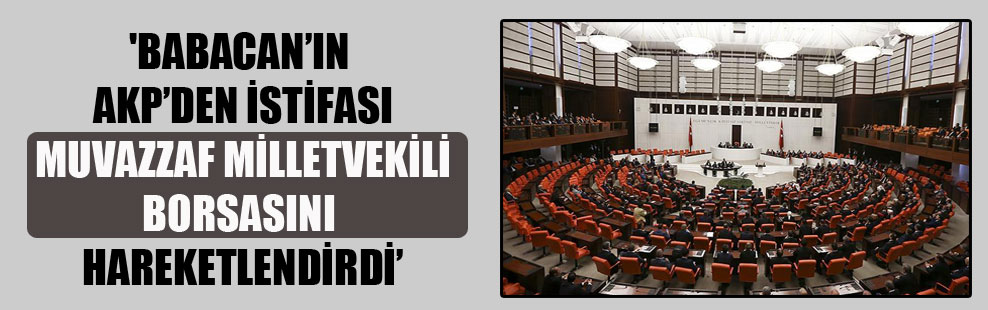 'Babacan'ın AKP'den istifası muvazzaf milletvekili borsasını hareketlendirdi'
