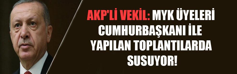 AKP'li vekil: MYK üyeleri Cumhurbaşkanı ile yapılan toplantılarda susuyor!