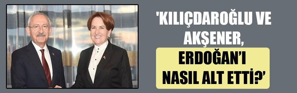'Kılıçdaroğlu ve Akşener, Erdoğan'ı nasıl alt etti?'