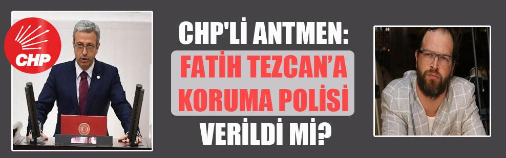CHP'li Antmen: Fatih Tezcan'a koruma polisi verildi mi?