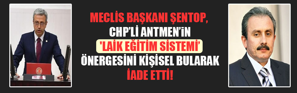 Meclis Başkanı Şentop, CHP'li Antmen'in 'laik eğitim sistemi' önergesini kişisel bularak iade etti!