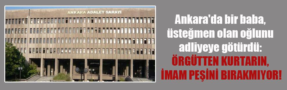 Ankara'da bir baba, üsteğmen olan oğlunu adliyeye götürdü: Örgütten kurtarın, imam peşini bırakmıyor