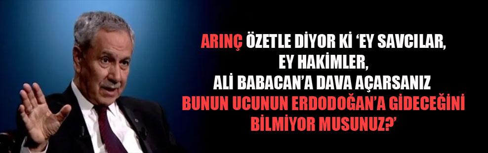 Arınç özetle diyor ki 'Ey savcılar, ey hakimler, Ali Babacan'a dava açarsanız bunun ucunun Erdoğan'a gideceğini bilmiyor musunuz?'