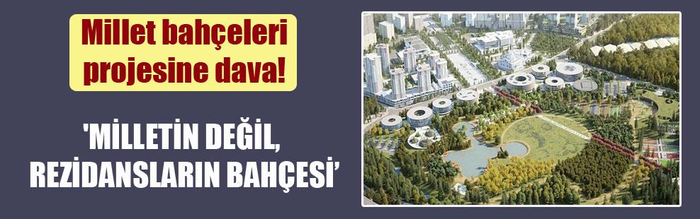 Millet bahçeleri projesine dava! 'Milletin değil, rezidansların bahçesi'
