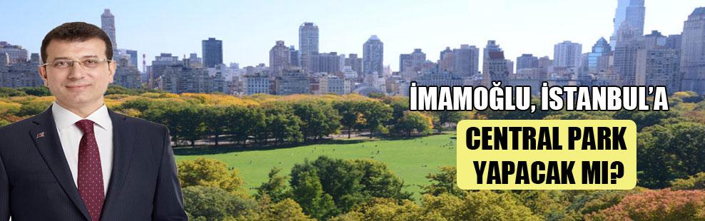 İmamoğlu, İstanbul'a Central Park yapacak mı?