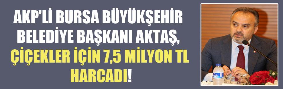 AKP'li Bursa Büyükşehir Belediye Başkanı Aktaş, çiçekler için 7,5 milyon TL harcadı!