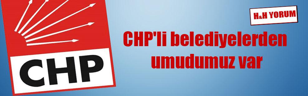 CHP'li belediyelerden umudumuz var