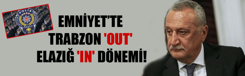 Emniyet'te Trabzon 'out' Elazığ 'in' dönemi!