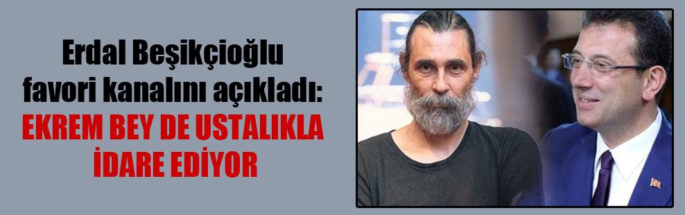 Erdal Beşikçioğlu favori kanalını açıkladı: Ekrem bey de ustalıkla idare ediyor