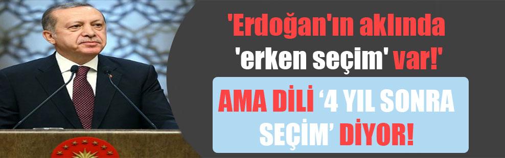 'Erdoğan'ın aklında 'erken seçim' var!'  Ama dili '4 yıl sonra seçim' diyor…