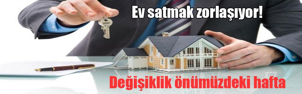 Ev satmak zorlaşıyor!
