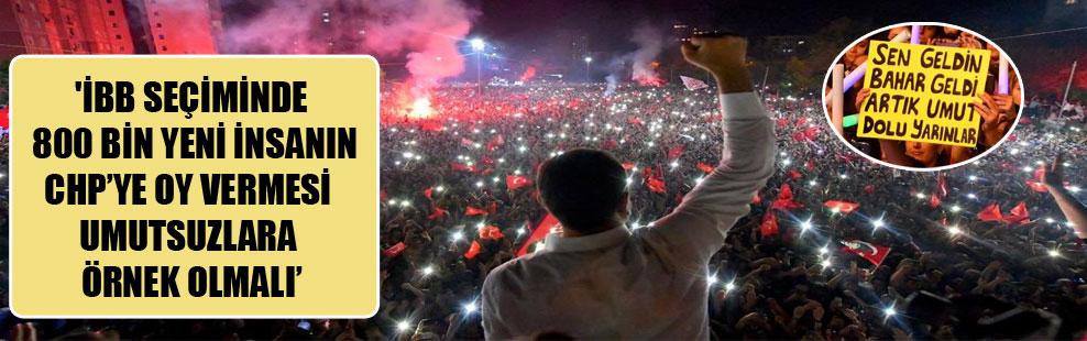'İBB seçiminde 800 bin yeni insanın CHP'ye oy vermesi umutsuzlara örnek olmalı!'