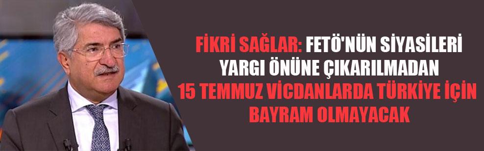 Fikri Sağlar: FETÖ'nün siyasileri yargı önüne çıkarılmadan 15 Temmuz vicdanlarda Türkiye için bayram olamayacak