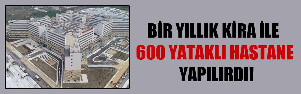 Bir yıllık kira ile 600 yataklı hastane yapılırdı!