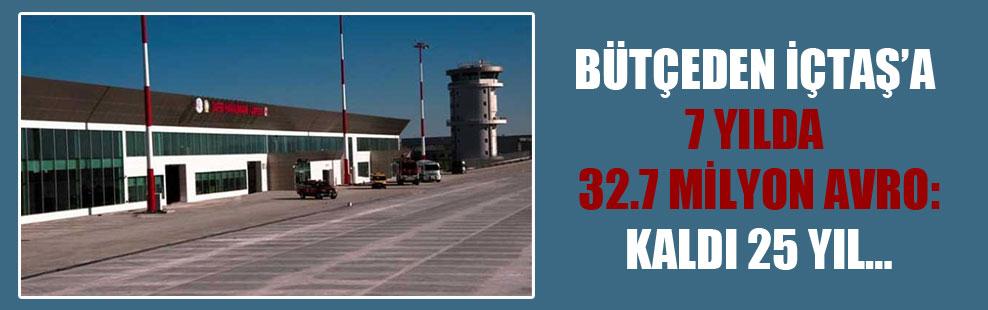 Bütçeden İÇTAŞ'a 7 yılda 32.7 milyon Avro: Kaldı 25 yıl…