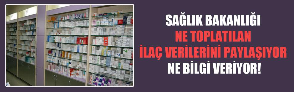 Sağlık Bakanlığı ne toplatılan ilaç verilerini paylaşıyor ne bilgi veriyor!