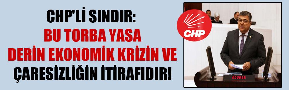 CHP'li Sındır: Bu torba yasa derin ekonomik krizin ve çaresizliğinizin itirafıdır!