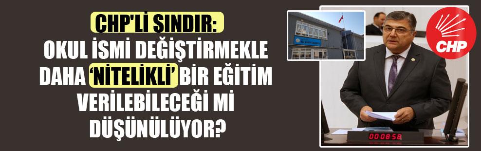 CHP'li Sındır: Okul ismi değiştirmekle daha 'nitelikli' bir eğitim verilebileceği mi düşünülüyor?