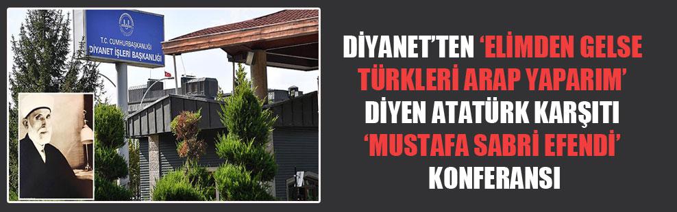 Diyanet'ten 'Elimden gelse Türkleri Arap yaparım' diyen Atatürk karşıtı 'Mustafa Sabri Efendi' konferansı!