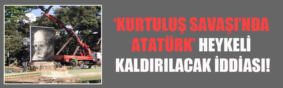 'Kurtuluş Savaşı'nda Atatürk' heykeli kaldırılacak iddiası!