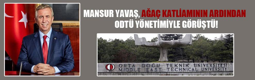 Mansur Yavaş, ağaç katliamının ardından ODTÜ yönetimiyle görüştü!