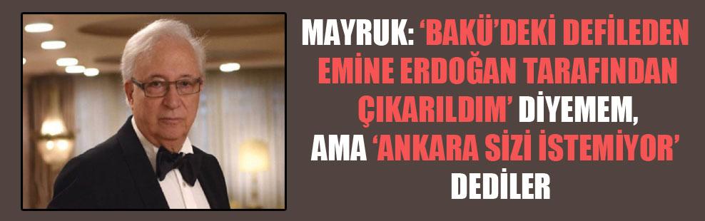 Mayruk: 'Bakü'deki defileden Emine Erdoğan tarafından çıkarıldım' diyemem, ama 'Ankara sizi istemiyor' dediler