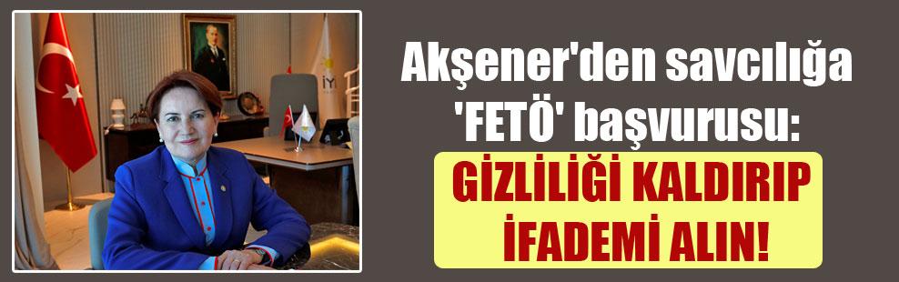 Akşener'den savcılığa 'FETÖ' başvurusu: Gizliliği kaldırıp ifademi alın
