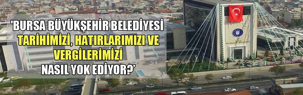 'Bursa Büyükşehir Belediyesi tarihimizi, hatıralarımızı ve vergilerimizi nasıl yok ediyor?'