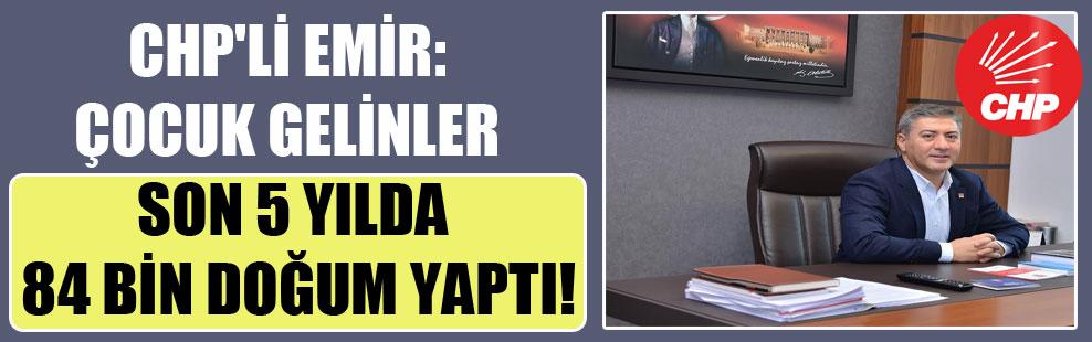 CHP'li Emir: Çocuk gelinler son 5 yılda 84 bin doğum yaptı!