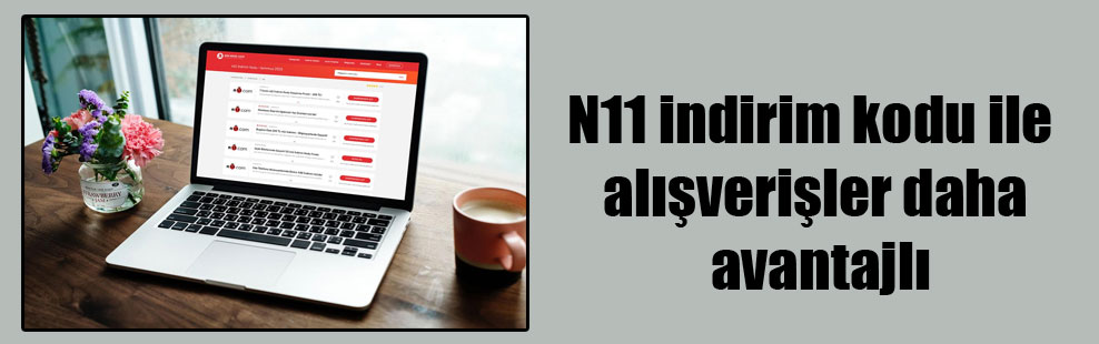 N11 indirim kodu ile alışverişler daha avantajlı