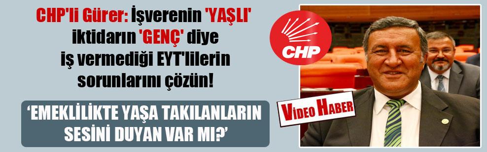 CHP'li Gürer: İşverenin 'YAŞLI' iktidarın 'GENÇ' diye iş vermediği EYT'lilerin sorunlarını çözün!