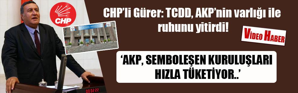 CHP'li Gürer: TCDD, AKP'nin varlığı ile ruhunu yitirdi!
