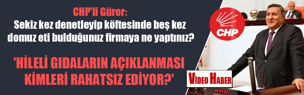 CHP'li Gürer: Sekiz kez denetleyip köftesinde beş kez domuz eti bulduğunuz firmaya ne yaptınız?
