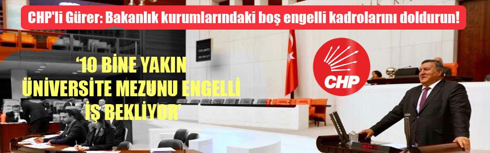 CHP'li Gürer: Bakanlık kurumlarındaki boş engelli kadrolarını doldurun!