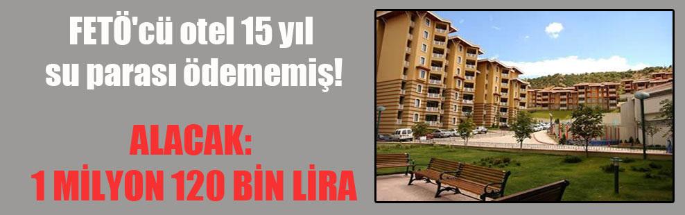 FETÖ'cü otel 15 yıl su parası ödememiş!