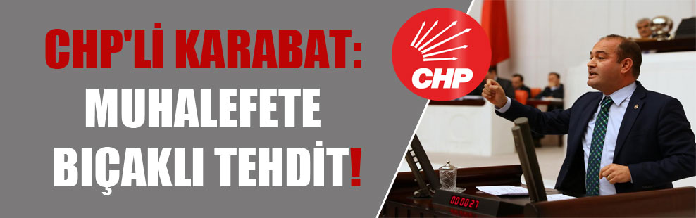CHP'li Karabat: Muhalefete bıçaklı tehdit!