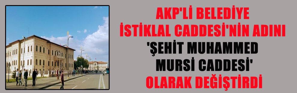 AKP'Lİ BELEDİYE İSTİKLAL CADDESİ'NİN ADINI 'ŞEHİT MUHAMMED MURSİ CADDESİ'OLARAK DEĞİŞTİRDİ