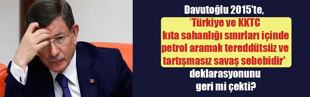 Davutoğlu 2015'te, 'Türkiye ve KKTC kıta sahanlığı sınırları içinde petrol aramak tereddütsüz ve tartışmasız savaş sebebidir' deklarasyonunu geri mi çekti?
