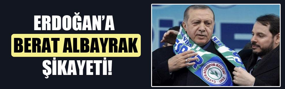 Erdoğan'a Berat Albayrak şikâyeti!
