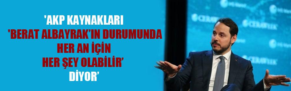 'AKP kaynakları 'Berat Albayrak'ın durumunda her an için her şey olabilir' diyor'
