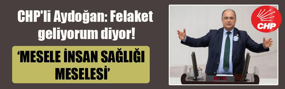 CHP'li Aydoğan: Felaket geliyorum diyor!