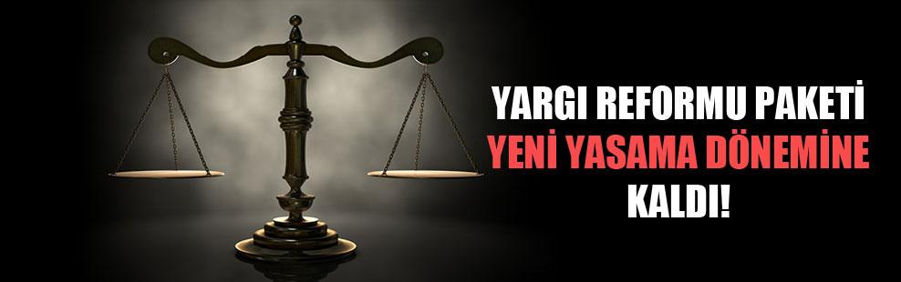 Yargı reformu paketi yeni yasama dönemine kaldı!