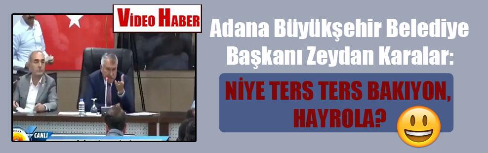 Adana Büyükşehir Belediye Başkanı Zeydan Karalar: Niye ters ters bakıyon, hayrola?